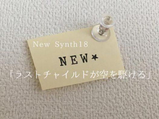 New Synth18 「ラストチャイルドが空を駆ける」